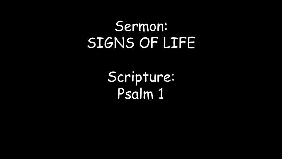 Sermon: SIGNS OF LIFE Scripture: Psalm 1
