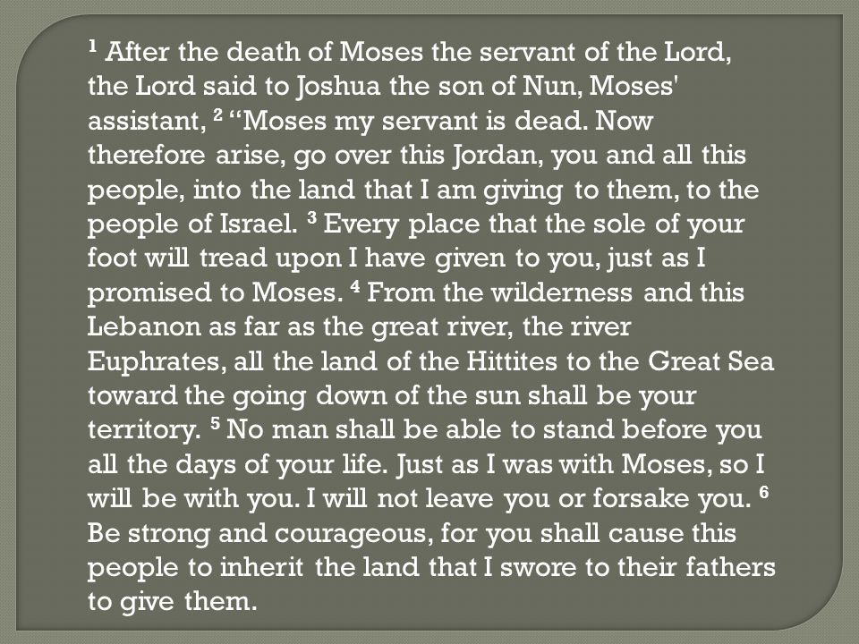 1 After the death of Moses the servant of the Lord, the Lord said to Joshua the son of Nun, Moses assistant, 2 Moses my servant is dead.