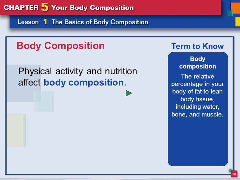 10 Body Composition Physical activity and nutrition affect body composition.