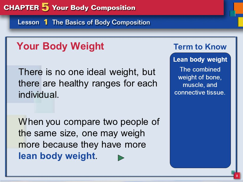 8 Your Body Weight There is no one ideal weight, but there are healthy ranges for each individual.
