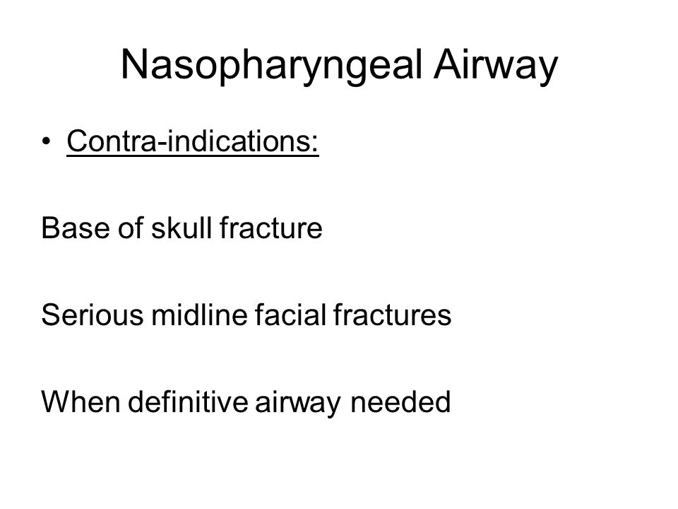 Nasopharyngeal Airway Contra-indications: Base of skull fracture Serious midline facial fractures When definitive airway needed