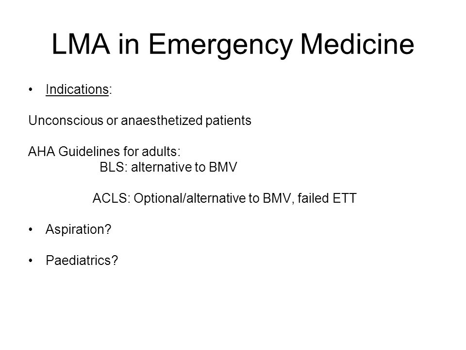 LMA in Emergency Medicine Indications: Unconscious or anaesthetized patients AHA Guidelines for adults: BLS: alternative to BMV ACLS: Optional/alternative to BMV, failed ETT Aspiration.