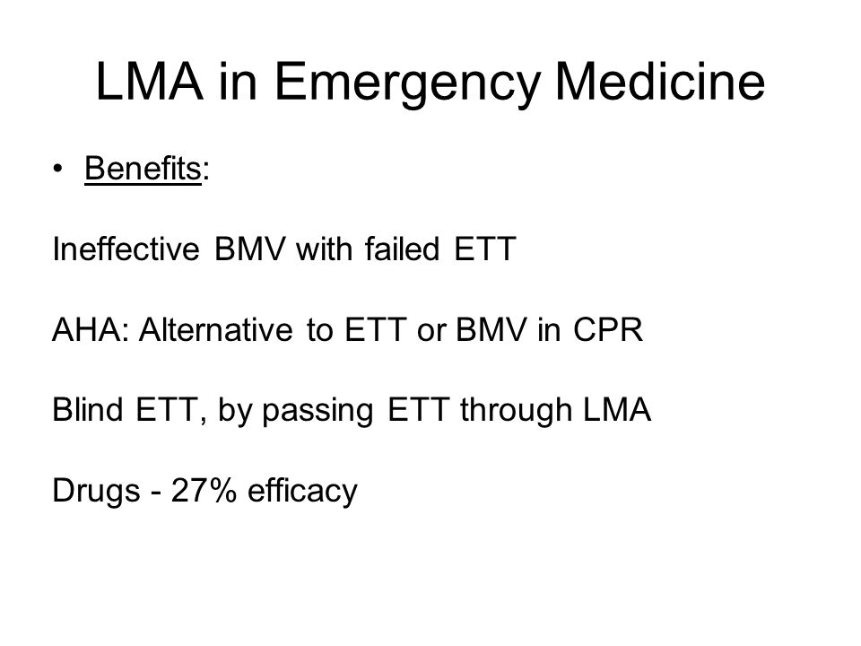 LMA in Emergency Medicine Benefits: Ineffective BMV with failed ETT AHA: Alternative to ETT or BMV in CPR Blind ETT, by passing ETT through LMA Drugs - 27% efficacy