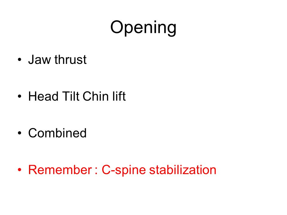 Opening Jaw thrust Head Tilt Chin lift Combined Remember : C-spine stabilization