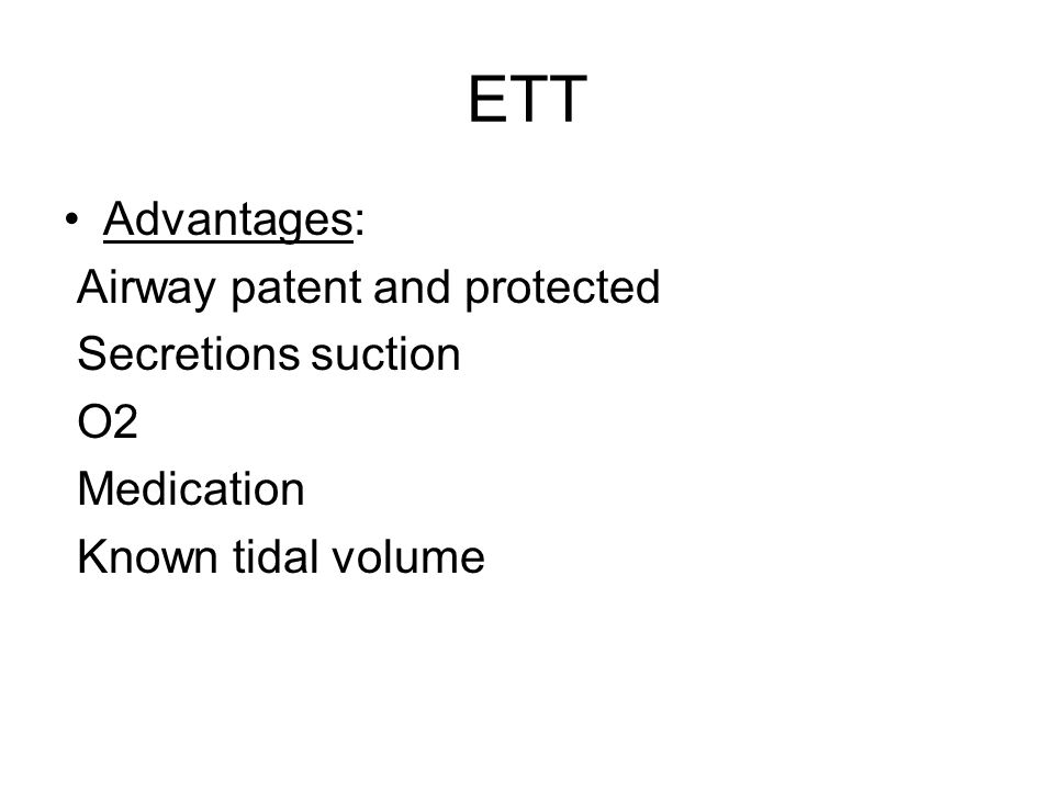 ETT Advantages: Airway patent and protected Secretions suction O2 Medication Known tidal volume