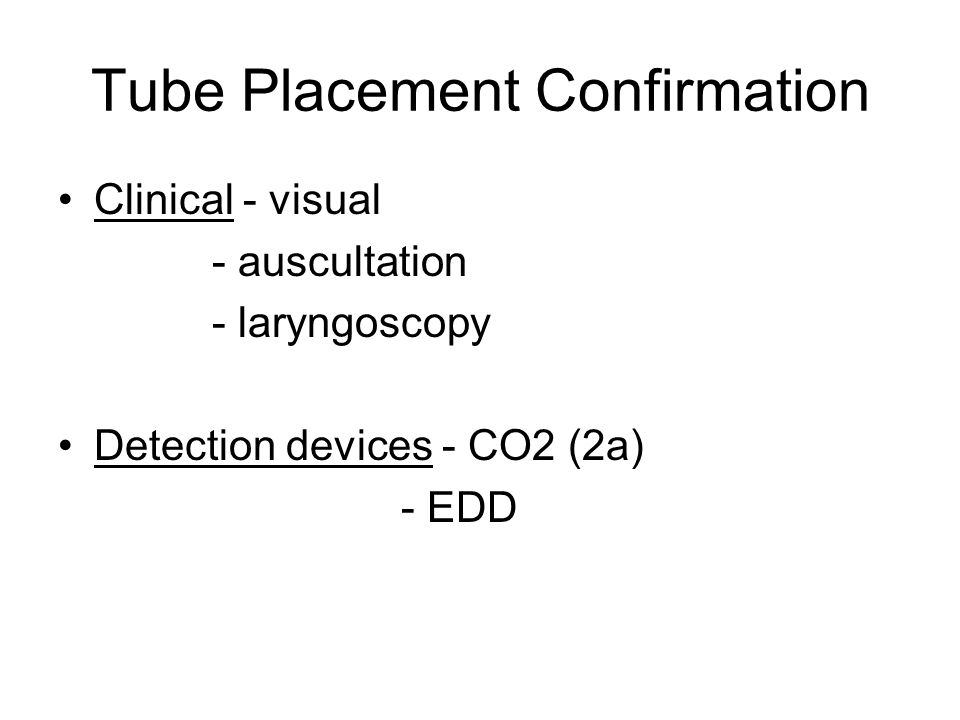 Tube Placement Confirmation Clinical - visual - auscultation - laryngoscopy Detection devices - CO2 (2a) - EDD