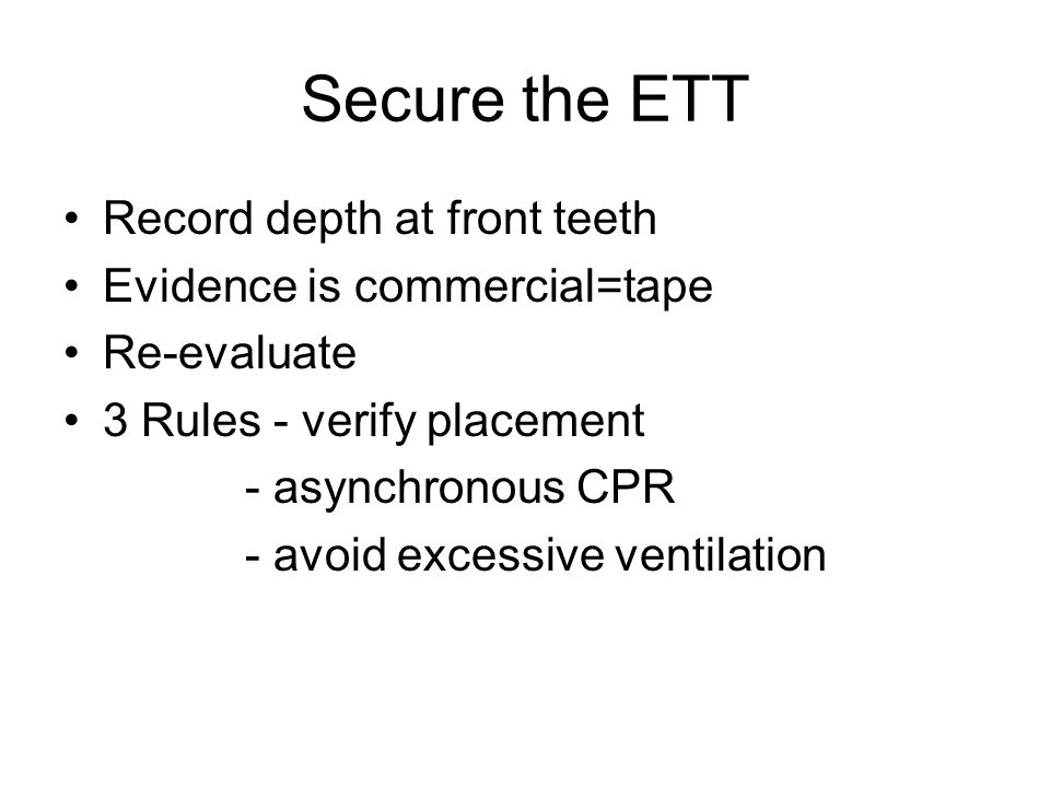 Secure the ETT Record depth at front teeth Evidence is commercial=tape Re-evaluate 3 Rules - verify placement - asynchronous CPR - avoid excessive ventilation