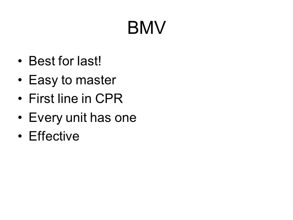 BMV Best for last! Easy to master First line in CPR Every unit has one Effective