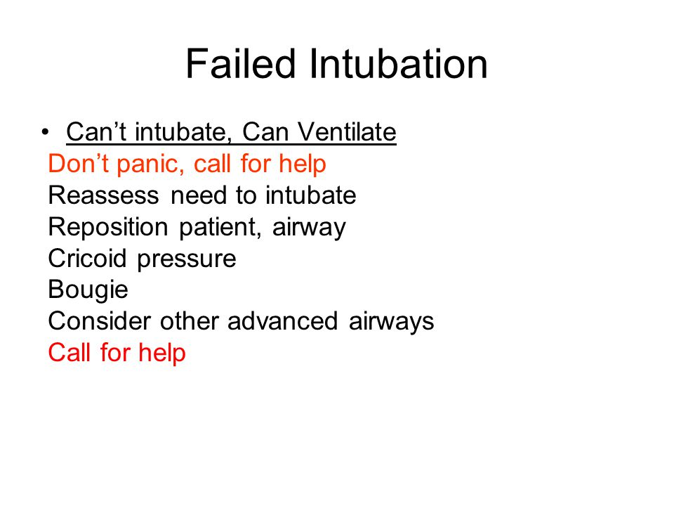 Failed Intubation Can't intubate, Can Ventilate Don't panic, call for help Reassess need to intubate Reposition patient, airway Cricoid pressure Bougie Consider other advanced airways Call for help