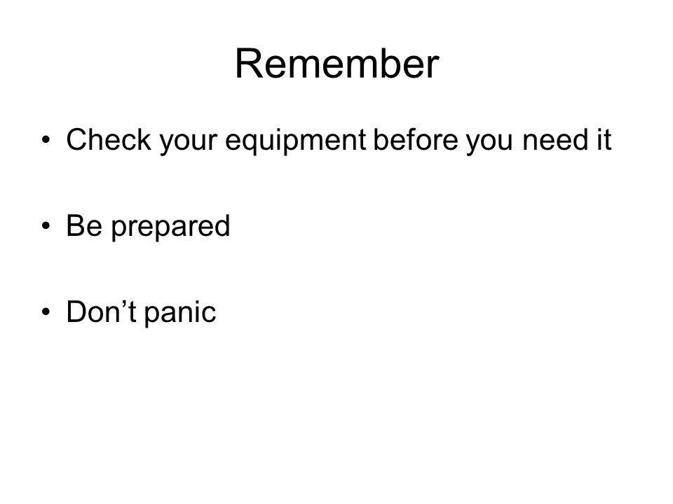 Remember Check your equipment before you need it Be prepared Don't panic