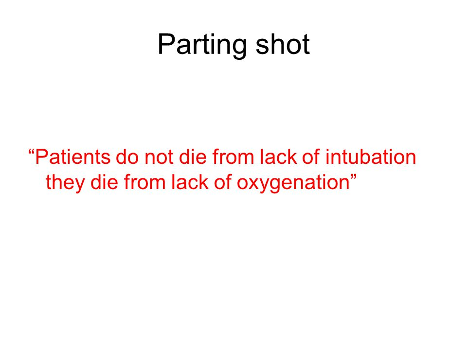 Parting shot Patients do not die from lack of intubation they die from lack of oxygenation