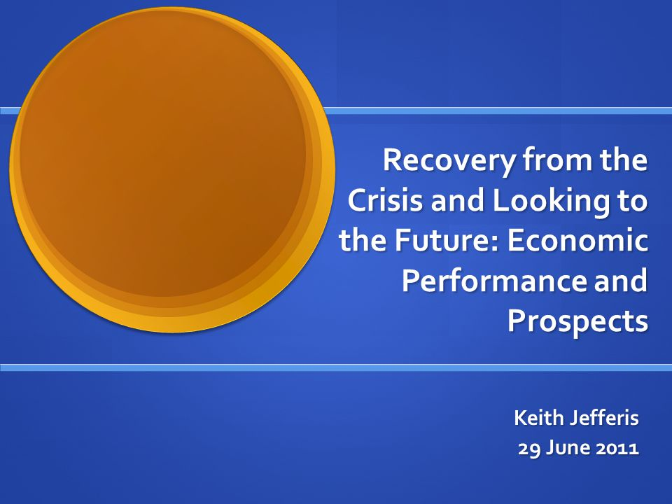 Recovery from the Crisis and Looking to the Future: Economic Performance and Prospects Keith Jefferis 29 June 2011