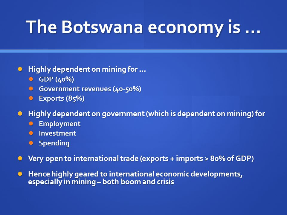The Botswana economy is … Highly dependent on mining for … Highly dependent on mining for … GDP (40%) GDP (40%) Government revenues (40-50%) Government revenues (40-50%) Exports (85%) Exports (85%) Highly dependent on government (which is dependent on mining) for Highly dependent on government (which is dependent on mining) for Employment Employment Investment Investment Spending Spending Very open to international trade (exports + imports > 80% of GDP) Very open to international trade (exports + imports > 80% of GDP) Hence highly geared to international economic developments, especially in mining – both boom and crisis Hence highly geared to international economic developments, especially in mining – both boom and crisis