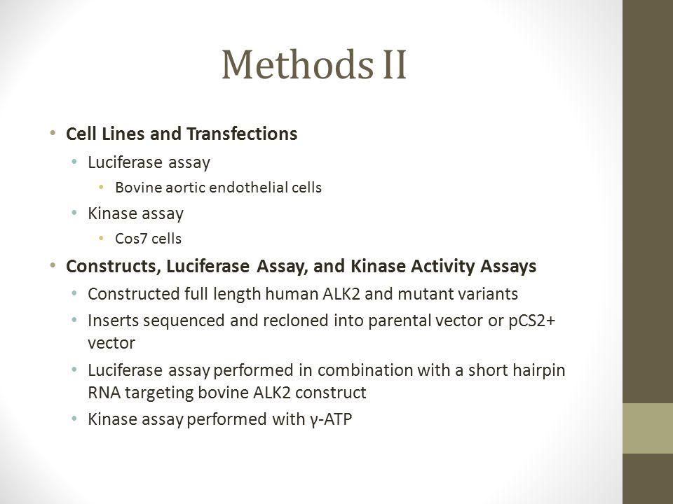 Methods II Cell Lines and Transfections Luciferase assay Bovine aortic endothelial cells Kinase assay Cos7 cells Constructs, Luciferase Assay, and Kinase Activity Assays Constructed full length human ALK2 and mutant variants Inserts sequenced and recloned into parental vector or pCS2+ vector Luciferase assay performed in combination with a short hairpin RNA targeting bovine ALK2 construct Kinase assay performed with γ-ATP