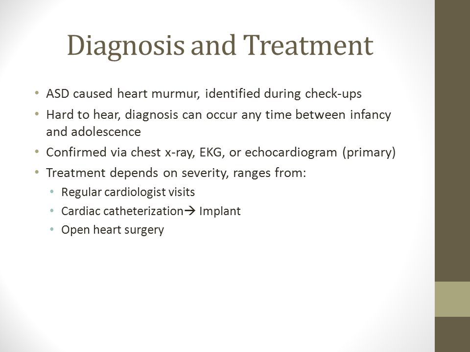 Diagnosis and Treatment ASD caused heart murmur, identified during check-ups Hard to hear, diagnosis can occur any time between infancy and adolescence Confirmed via chest x-ray, EKG, or echocardiogram (primary) Treatment depends on severity, ranges from: Regular cardiologist visits Cardiac catheterization  Implant Open heart surgery