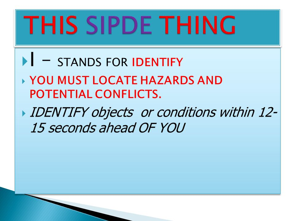  I – STANDS FOR IDENTIFY  YOU MUST LOCATE HAZARDS AND POTENTIAL CONFLICTS.