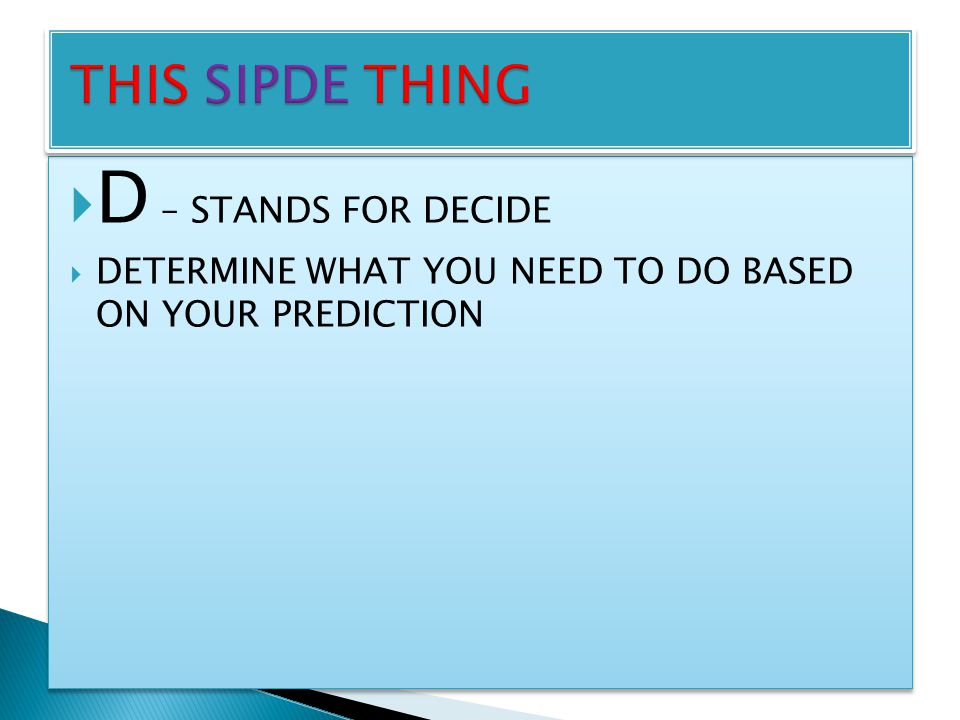  D – STANDS FOR DECIDE  DETERMINE WHAT YOU NEED TO DO BASED ON YOUR PREDICTION  D – STANDS FOR DECIDE  DETERMINE WHAT YOU NEED TO DO BASED ON YOUR PREDICTION