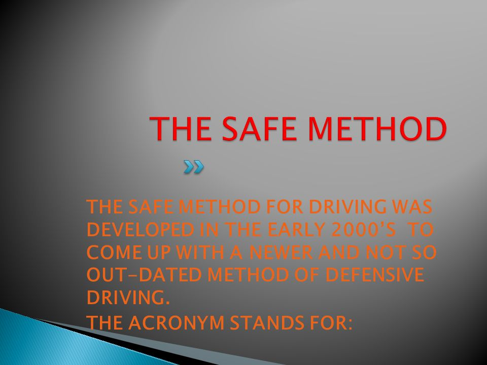 THE SAFE METHOD FOR DRIVING WAS DEVELOPED IN THE EARLY 2000'S TO COME UP WITH A NEWER AND NOT SO OUT-DATED METHOD OF DEFENSIVE DRIVING.