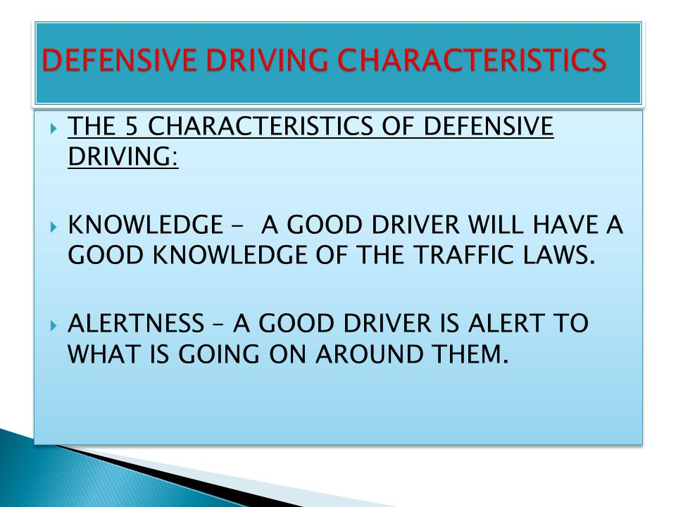  THE 5 CHARACTERISTICS OF DEFENSIVE DRIVING:  KNOWLEDGE - A GOOD DRIVER WILL HAVE A GOOD KNOWLEDGE OF THE TRAFFIC LAWS.