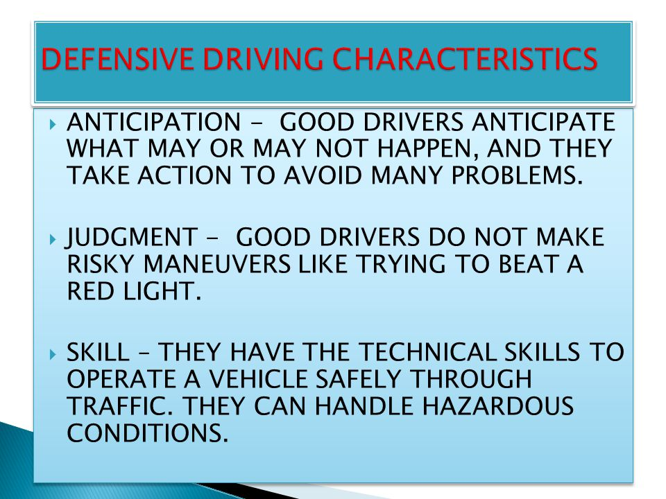  ANTICIPATION - GOOD DRIVERS ANTICIPATE WHAT MAY OR MAY NOT HAPPEN, AND THEY TAKE ACTION TO AVOID MANY PROBLEMS.