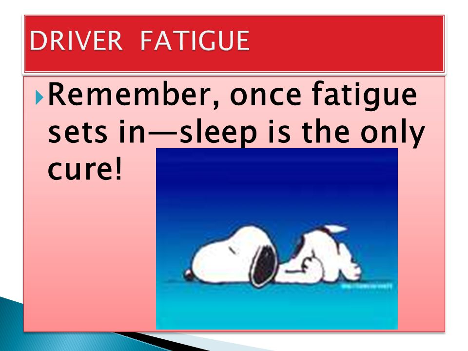 Remember, once fatigue sets in—sleep is the only cure!