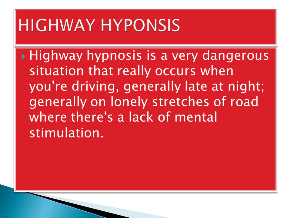  Highway hypnosis is a very dangerous situation that really occurs when you re driving, generally late at night; generally on lonely stretches of road where there s a lack of mental stimulation.