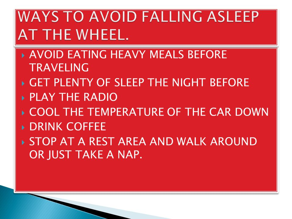  AVOID EATING HEAVY MEALS BEFORE TRAVELING  GET PLENTY OF SLEEP THE NIGHT BEFORE  PLAY THE RADIO  COOL THE TEMPERATURE OF THE CAR DOWN  DRINK COFFEE  STOP AT A REST AREA AND WALK AROUND OR JUST TAKE A NAP.