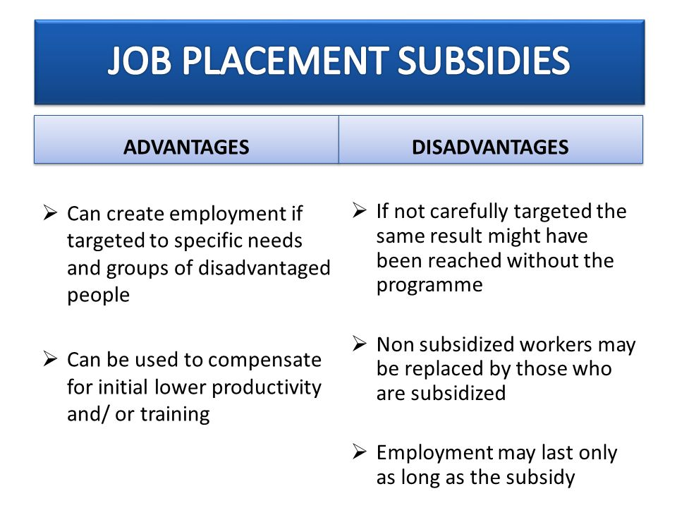 ADVANTAGES DISADVANTAGES  Can create employment if targeted to specific needs and groups of disadvantaged people  Can be used to compensate for initial lower productivity and/ or training  If not carefully targeted the same result might have been reached without the programme  Non subsidized workers may be replaced by those who are subsidized  Employment may last only as long as the subsidy