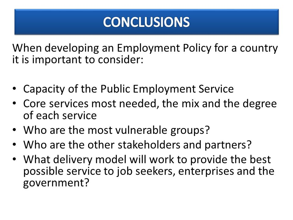 When developing an Employment Policy for a country it is important to consider: Capacity of the Public Employment Service Core services most needed, the mix and the degree of each service Who are the most vulnerable groups.