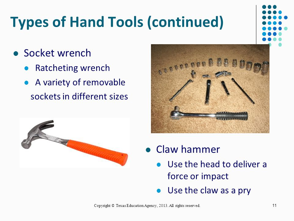 10 Crescent wrench Adjustable Fits a variety of nuts and bolt sizes Hex wrench Or Allen wrench Hexagon shape Six sides Copyright © Texas Education Agency, 2013.