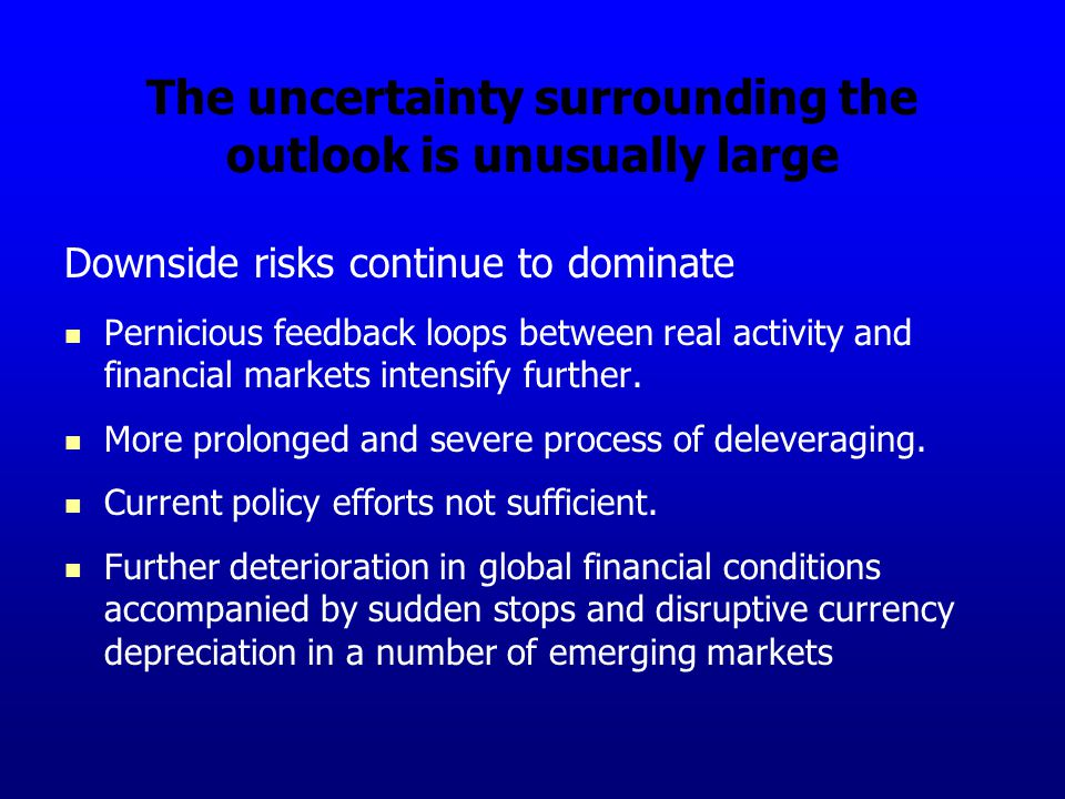 The uncertainty surrounding the outlook is unusually large Downside risks continue to dominate Pernicious feedback loops between real activity and financial markets intensify further.