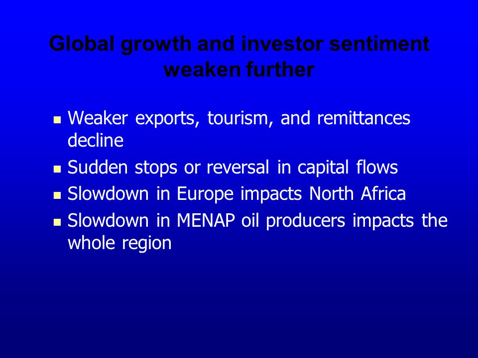 Global growth and investor sentiment weaken further Weaker exports, tourism, and remittances decline Sudden stops or reversal in capital flows Slowdown in Europe impacts North Africa Slowdown in MENAP oil producers impacts the whole region