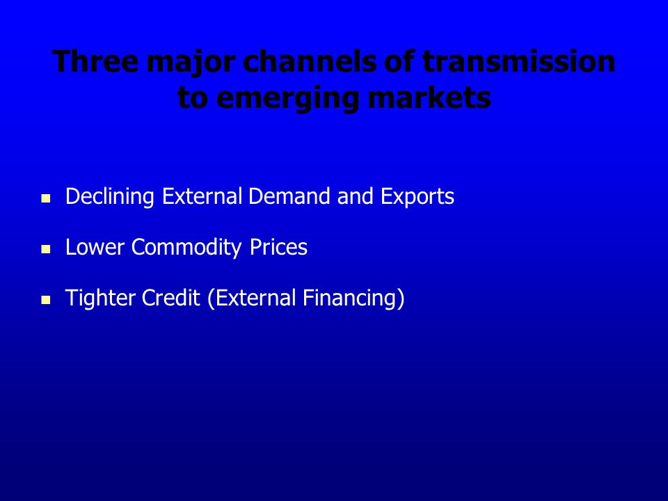 Three major channels of transmission to emerging markets Declining External Demand and Exports Lower Commodity Prices Tighter Credit (External Financing)