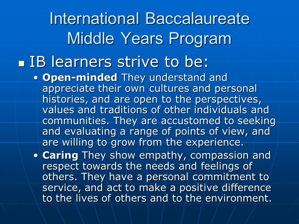 International Baccalaureate Middle Years Program IB learners strive to be: IB learners strive to be: Open-minded They understand and appreciate their own cultures and personal histories, and are open to the perspectives, values and traditions of other individuals and communities.