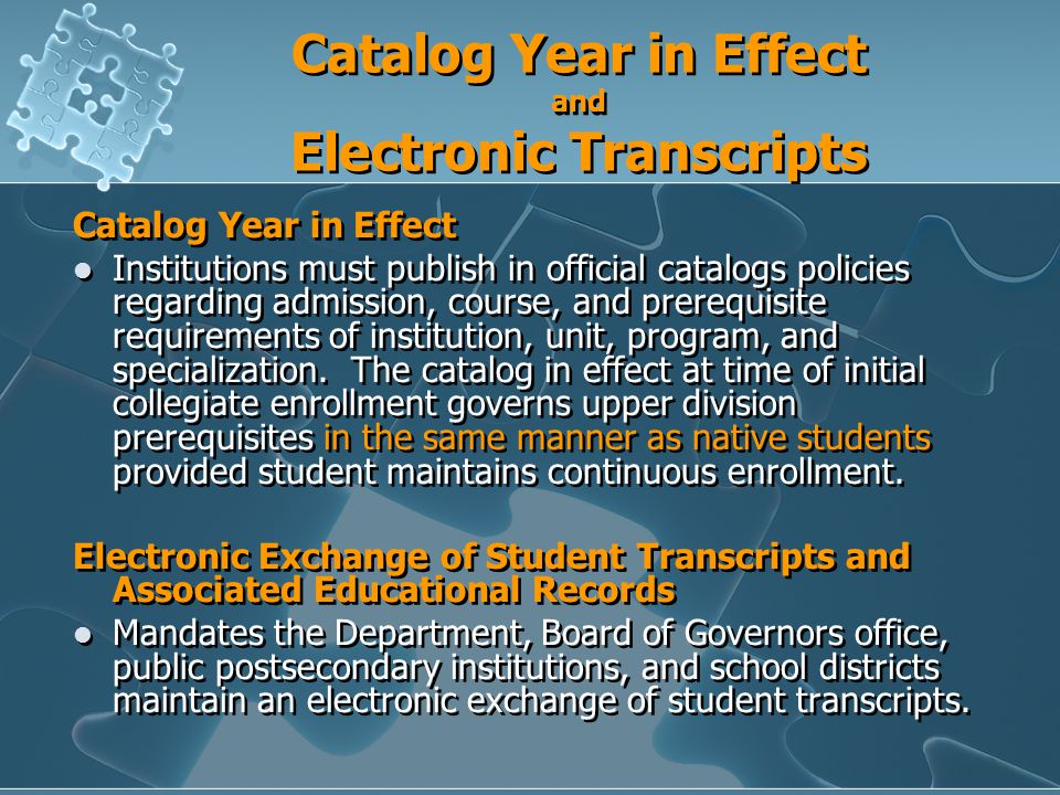 Catalog Year in Effect and Electronic Transcripts Catalog Year in Effect Institutions must publish in official catalogs policies regarding admission, course, and prerequisite requirements of institution, unit, program, and specialization.