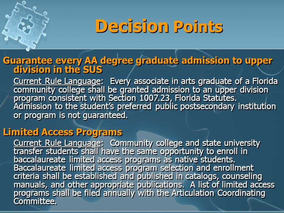 Decision Points Guarantee every AA degree graduate admission to upper division in the SUS Current Rule Language: Every associate in arts graduate of a Florida community college shall be granted admission to an upper division program consistent with Section , Florida Statutes.