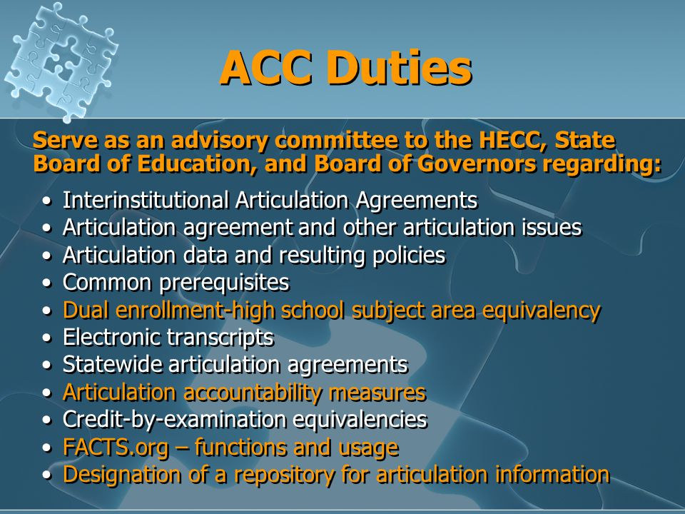 ACC Duties Serve as an advisory committee to the HECC, State Board of Education, and Board of Governors regarding: Interinstitutional Articulation Agreements Articulation agreement and other articulation issues Articulation data and resulting policies Common prerequisites Dual enrollment-high school subject area equivalency Electronic transcripts Statewide articulation agreements Articulation accountability measures Credit-by-examination equivalencies FACTS.org – functions and usage Designation of a repository for articulation information Serve as an advisory committee to the HECC, State Board of Education, and Board of Governors regarding: Interinstitutional Articulation Agreements Articulation agreement and other articulation issues Articulation data and resulting policies Common prerequisites Dual enrollment-high school subject area equivalency Electronic transcripts Statewide articulation agreements Articulation accountability measures Credit-by-examination equivalencies FACTS.org – functions and usage Designation of a repository for articulation information