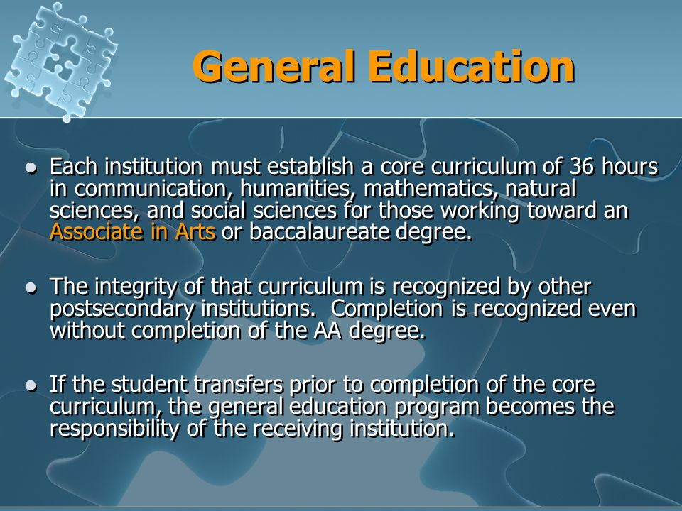 General Education Each institution must establish a core curriculum of 36 hours in communication, humanities, mathematics, natural sciences, and social sciences for those working toward an Associate in Arts or baccalaureate degree.