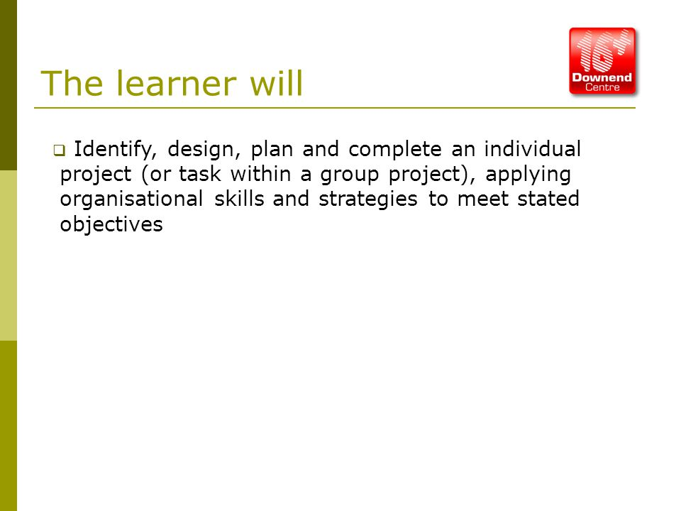 The learner will  Identify, design, plan and complete an individual project (or task within a group project), applying organisational skills and strategies to meet stated objectives