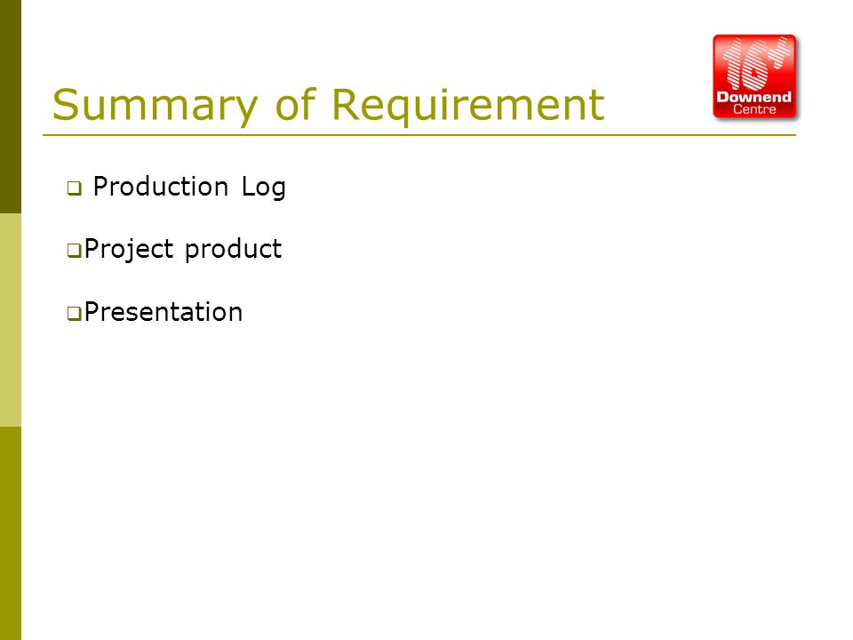 Summary of Requirement  Production Log  Project product  Presentation