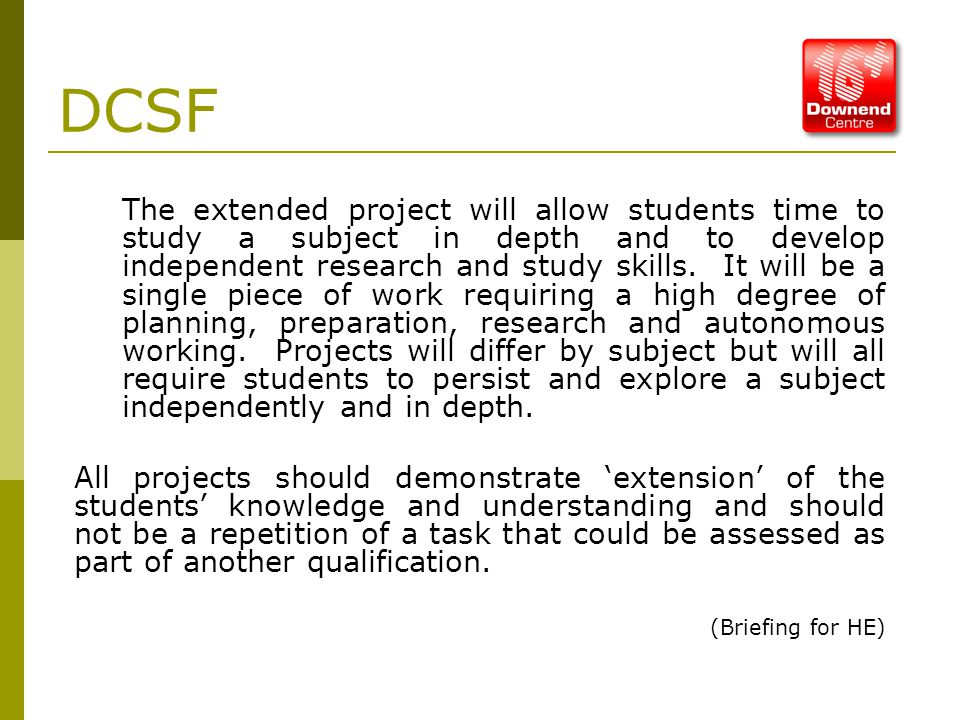 DCSF The extended project will allow students time to study a subject in depth and to develop independent research and study skills.