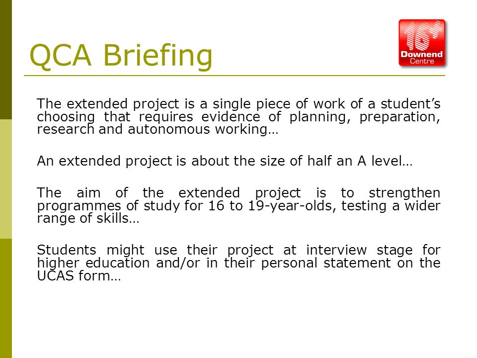 QCA Briefing The extended project is a single piece of work of a student's choosing that requires evidence of planning, preparation, research and autonomous working… An extended project is about the size of half an A level… The aim of the extended project is to strengthen programmes of study for 16 to 19-year-olds, testing a wider range of skills… Students might use their project at interview stage for higher education and/or in their personal statement on the UCAS form…