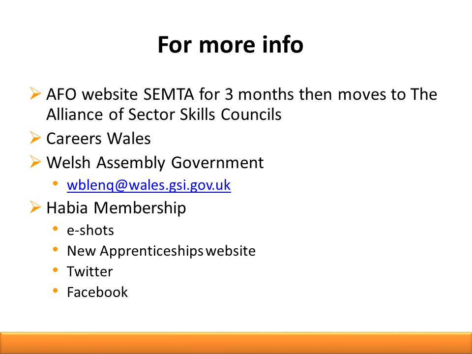 For more info  AFO website SEMTA for 3 months then moves to The Alliance of Sector Skills Councils  Careers Wales  Welsh Assembly Government  Habia Membership e-shots New Apprenticeships website Twitter Facebook