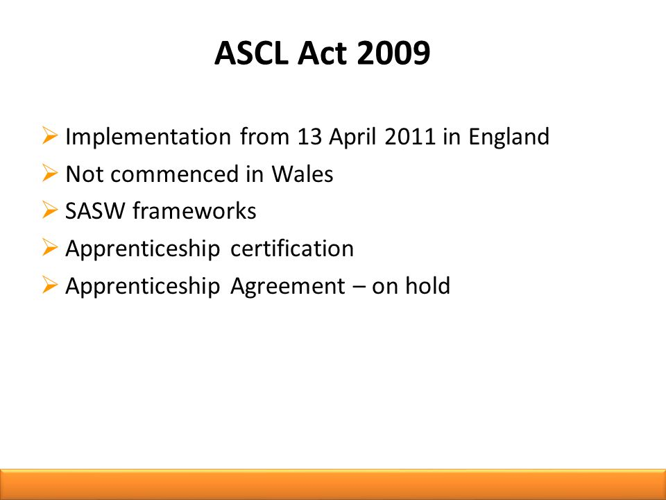 ASCL Act 2009  Implementation from 13 April 2011 in England  Not commenced in Wales  SASW frameworks  Apprenticeship certification  Apprenticeship Agreement – on hold