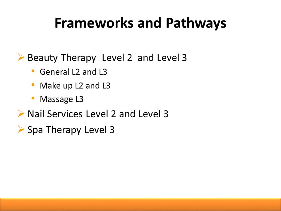 Frameworks and Pathways  Beauty Therapy Level 2 and Level 3 General L2 and L3 Make up L2 and L3 Massage L3  Nail Services Level 2 and Level 3  Spa Therapy Level 3