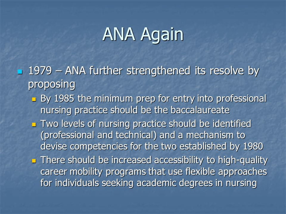 ANA Again 1979 – ANA further strengthened its resolve by proposing 1979 – ANA further strengthened its resolve by proposing By 1985 the minimum prep for entry into professional nursing practice should be the baccalaureate By 1985 the minimum prep for entry into professional nursing practice should be the baccalaureate Two levels of nursing practice should be identified (professional and technical) and a mechanism to devise competencies for the two established by 1980 Two levels of nursing practice should be identified (professional and technical) and a mechanism to devise competencies for the two established by 1980 There should be increased accessibility to high-quality career mobility programs that use flexible approaches for individuals seeking academic degrees in nursing There should be increased accessibility to high-quality career mobility programs that use flexible approaches for individuals seeking academic degrees in nursing