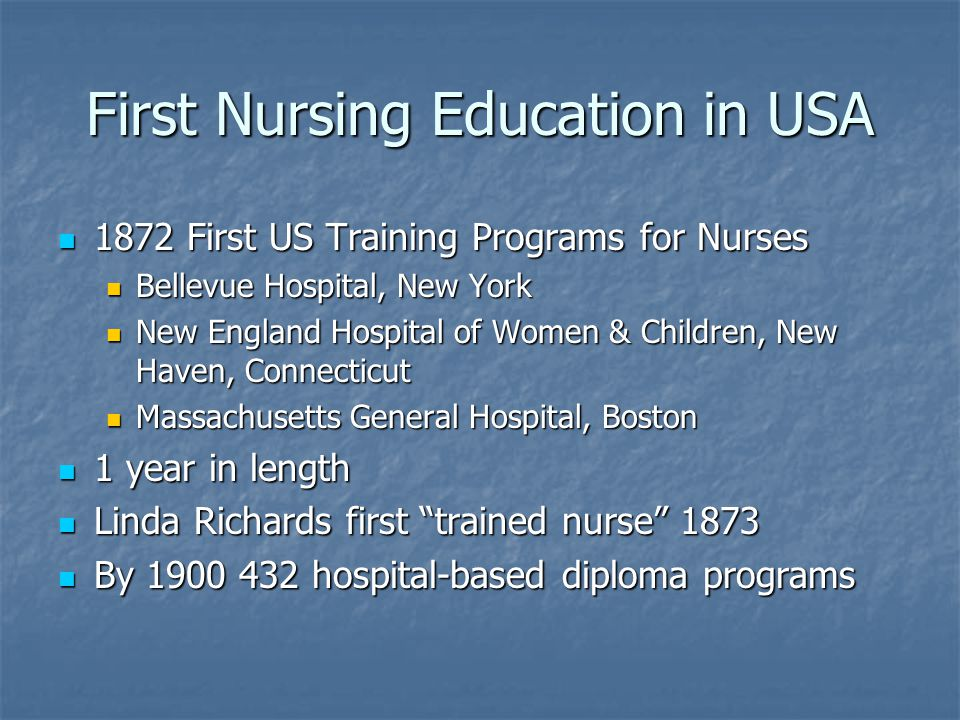 First Nursing Education in USA 1872 First US Training Programs for Nurses 1872 First US Training Programs for Nurses Bellevue Hospital, New York Bellevue Hospital, New York New England Hospital of Women & Children, New Haven, Connecticut New England Hospital of Women & Children, New Haven, Connecticut Massachusetts General Hospital, Boston Massachusetts General Hospital, Boston 1 year in length 1 year in length Linda Richards first trained nurse 1873 Linda Richards first trained nurse 1873 By hospital-based diploma programs By hospital-based diploma programs