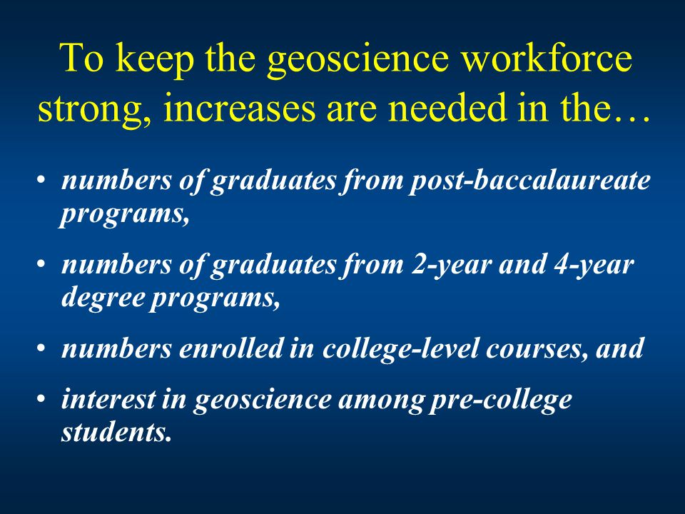 To keep the geoscience workforce strong, increases are needed in the… numbers of graduates from post-baccalaureate programs, numbers of graduates from 2-year and 4-year degree programs, numbers enrolled in college-level courses, and interest in geoscience among pre-college students.