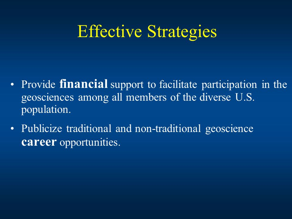 Effective Strategies Provide financial support to facilitate participation in the geosciences among all members of the diverse U.S.