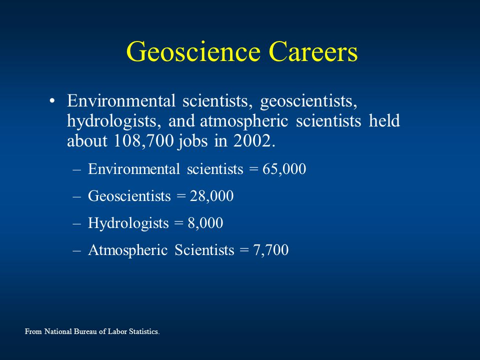 Geoscience Careers Environmental scientists, geoscientists, hydrologists, and atmospheric scientists held about 108,700 jobs in 2002.